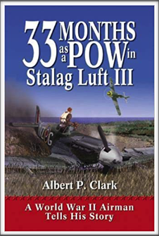 33 MONTHS AS A POW IN STALAG LUFT III - A WORLD WAR II AIRMAN TELLS HIS STORY by Gen. Albert P. Clark