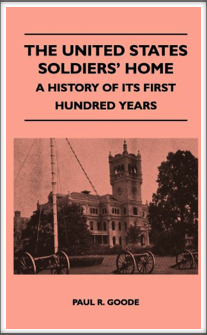 THE UNITED STATES SOLDIERS' HOME - A HISTORY OF ITS FIRST HUNDRED YEARS by Kriegy Paul R. Goode